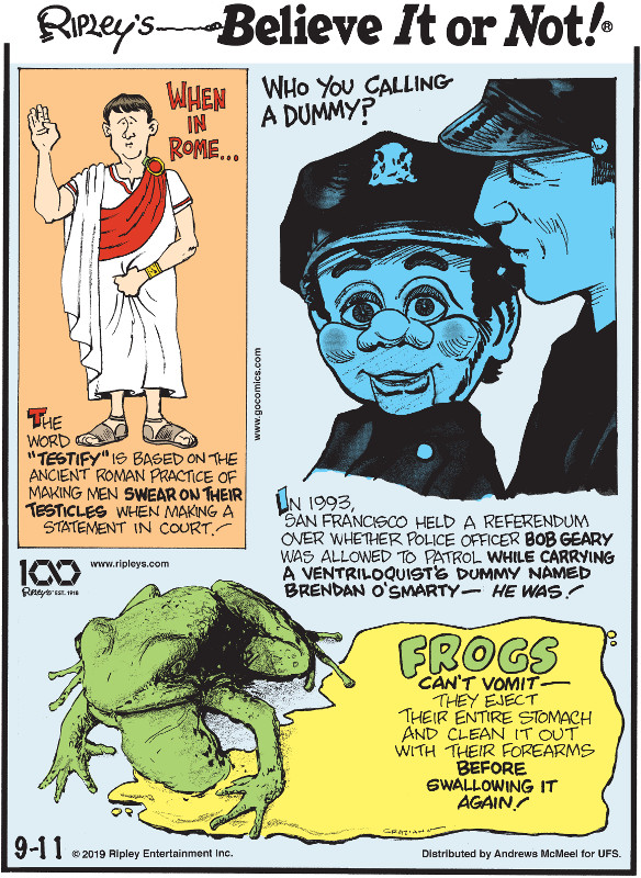 "1. The word ""testify"" is based on the ancient Roman practice of making men swear on their testicles when making a statement in court! 2. In 1993, San Francisco held a referendum over whether police officer Bob Geary was allowed to patrol while carrying a ventriloquist's dummy named Brendan O'Smarty - he was! 3. Frogs can't vomit - they eject their entire stomach and clean it out with their forearms before swallowing it again!"