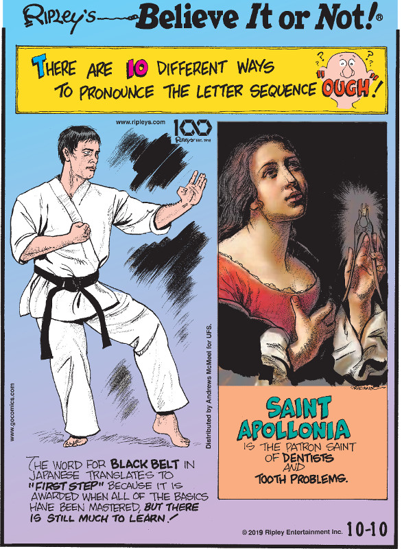 "1. There are 10 different ways to pronounce the letter sequence ""ough""! 2. The word for black belt in Japanese translates to ""first step"" because it is awarded when all of the basics have been mastered, but there is still much to learn! 3. Saint Apollonia is the patron saint of dentists and tooth problems."