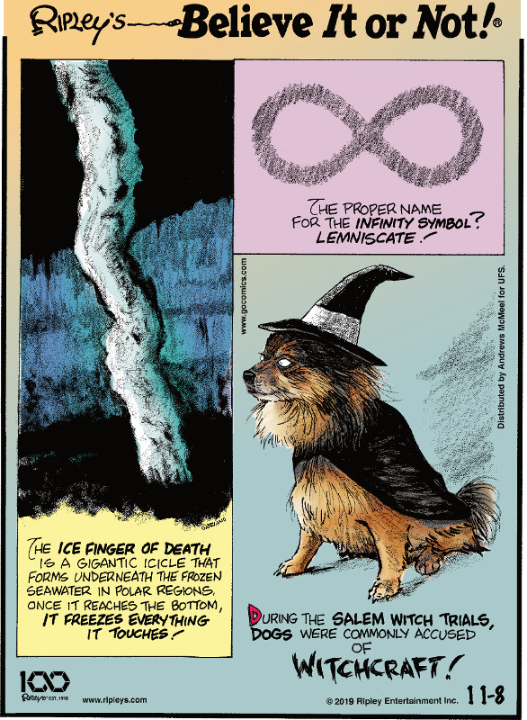 1. The proper name for the infinity symbol? Lemniscate! 2. The ice finger of death is a gigantic icicle that forms underneath the frozen seawater in polar regions. Once it reaches the bottom, it freezes everything it touches! 3. During the Salem Witch Trials, dogs were commonly accused of witchcraft!