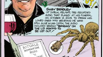 "1. Shay Bradley of Dublin, Ireland, pre-recorded audio that played at his funeral on October 12, 2019. To prank his loved ones into believing he was still alive in his coffin, the audio included Bradley ""banging"" on the lid asking to be let out! 2. The Vatican first issued official guidelines for exorcisms in 1614. 3. The tiny ""paw"" at the end of each spider's legs is called a tarsus."