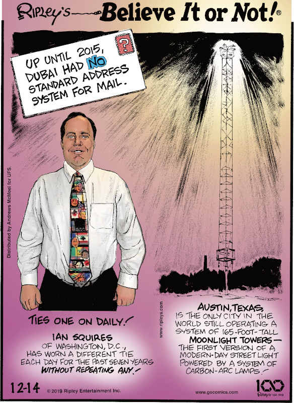 1. Up until 2015, Dubai had no standard address system for mail. 2. Ian Squires of Washington, D.C., has worn a different tie each day for the past seven years without repeating any! 3. Austin, Texas, is the only city in the world still operating a system of 165-foot-tall moonlight towers - the first version of a modern-day street light powered by a system of carbon-arc lamps!