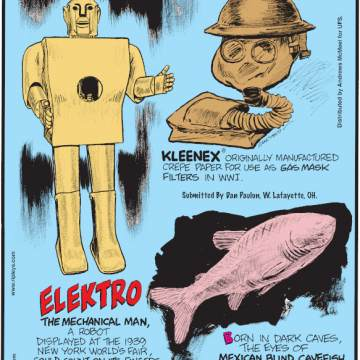 1. Elektro the Mechanical Man, a robot displayed at the 1939 New York World's Fair, could count on its fingers, smoke cigarettes and sweep floors! 2. Kleenex® originally manufactured crepe paper for use as gas mask filters in WWI. Submitted by Dan Paulun, W. Lafayette, OH. 3. Born in dark caves, the eyes of Mexican blind cavefish disappear as they grow!