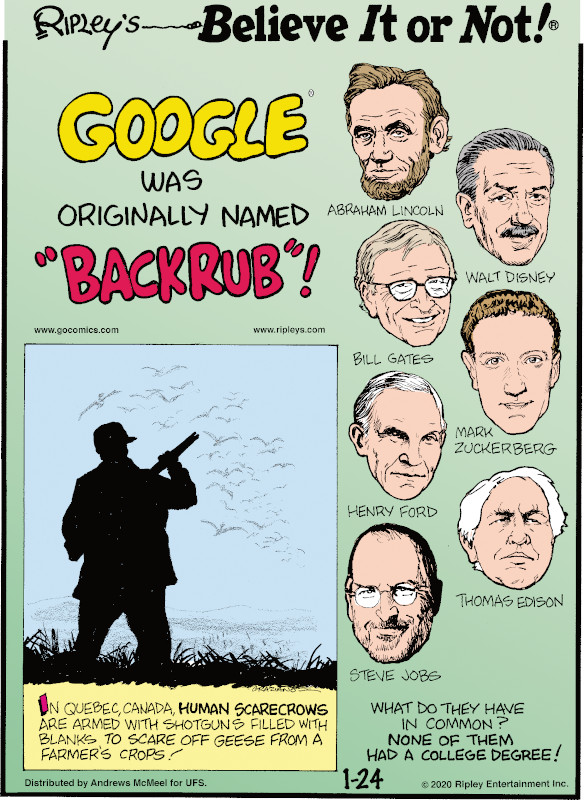 """1. Google® was originally named """"Backrub""""! 2. Abraham Lincoln, Walt Disney, Bill Gates, Mark Zuckerberg, Henry Ford, Thomas Edison, Steve Jobs. What do they have in common? None of them had a college degree! 3. In Quebec, Canada, human scarecrows are armed with shotguns filled with blanks to scare off geese from a farmer's crops!"""