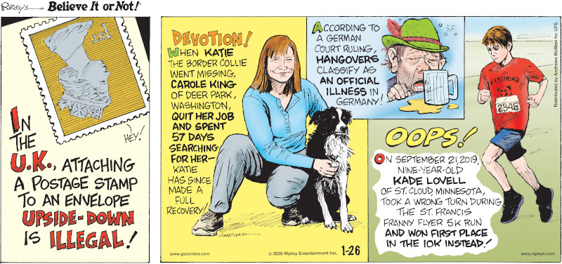 1. In the U.K., attaching a postage stamp to an envelope upside-down is illegal! 2. When Katie the border collie went missing, Carole King of Deer Park, Washington, quit her job and spent 57 days searching for her - Katie has since made a full recovery! 3. According to a German court ruling, hangovers classify as an official illness in Germany! 4. On September 21, 2019, nine-year-old Kade Lovell of St. Cloud, Minnesota, took a wrong turn during the St. Francis Franny Flyer 5k Run and won first place in the 10k instead!