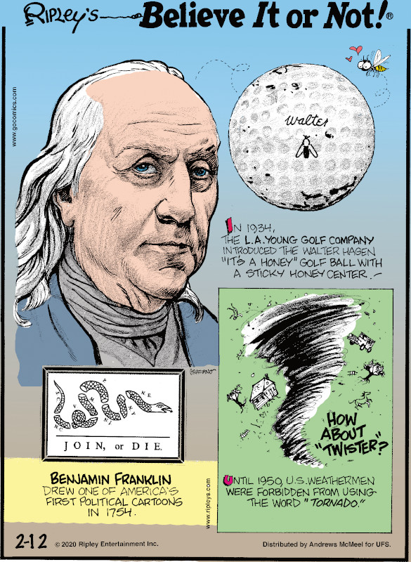 "1. In 1934, the L.A. Young Golf Company introduced the Walter Hagen ""It's a Honey"" golf ball with a sticky honey center! 2. Benjamin Franklin drew one of America's first political cartoons in 1754. 3. Until 1950, U.S. weathermen were forbidden from using the word ""tornado."""