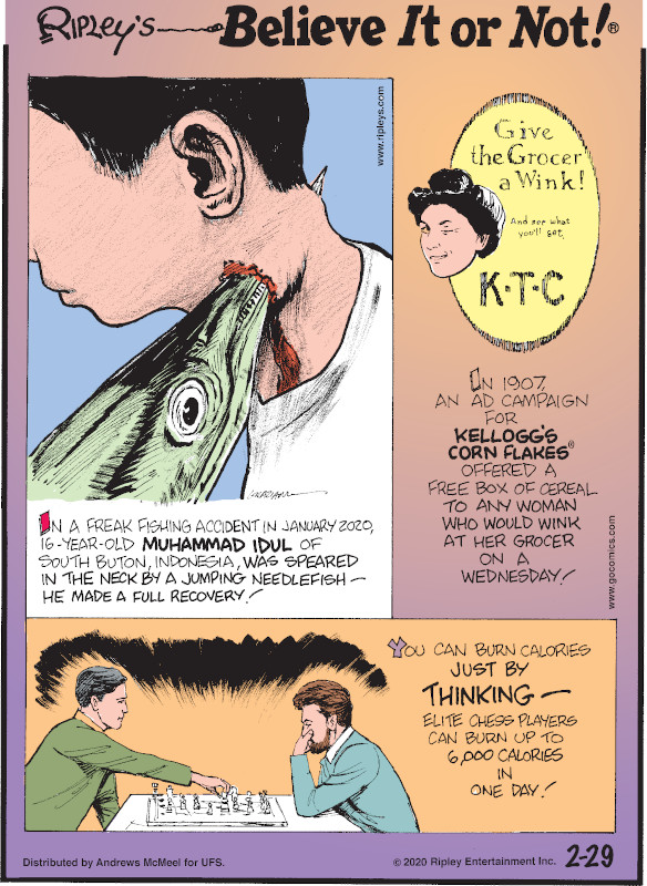 1. In a freak fishing accident in January 2020, 16-year-old Muhammad Idul of South Buton, Indonesia, was speared in the neck by a jumping needlefish - he made a full recovery! 2. In 1907, an ad campaign for Kellogg's Corn Flakes® offered a free box of cereal to any woman who would wink at her grocer on a Wednesday! 3. You can burn calories just by thinking - elite chess players can burn up to 6,000 calories in one day!