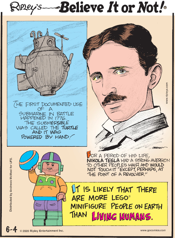 "1. The first documented use of a submarine in battle happened in 1776. The submersible was called the Turtle and it was powered by hand! 2. For a period of his life, Nikola Tesla had a strong aversion to other people's hair and would not touch it ""except, perhaps, at the point of a revolver."" 3. It is likely that there are more Lego® Minifigure people on Earth than living humans."