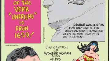 "1. The earliest recorded use of the verb ""unfriend"" is from 1659! 2. George Washington had only one of his original teeth remaining when he was sworn in as president. 3. The creator of Wonder Woman also helped develop the lie detector."