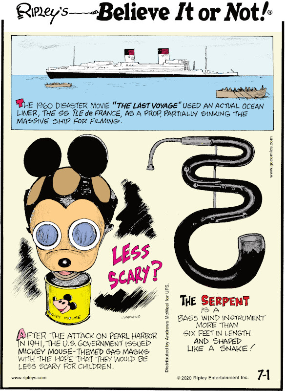 "1. The 1960 disaster movie ""The Last Voyage"" used an actual ocean liner, the SS Île de France, as a prop, partially sinking the massive ship for filming. 2. After the Attack on Pearl Harbor in 1941, the U.S. Government issued Mickey Mouse-themed gas masks with the hope that they would be less scary for children. 3. The serpent is a bass wind instrument more than six feet in length and shaped like a snake!"