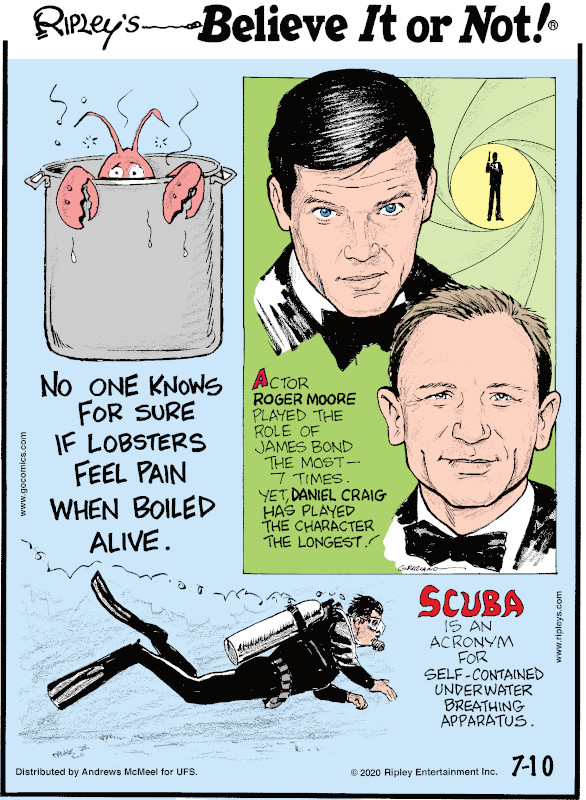 1. No one knows for sure if lobsters feel pain when boiled alive. 2. Actor Roger Moore played the role of the James Bond the most - 7 times. Yet, Daniel Craig has played the character the longest! 3. Scuba is an acronym for self-contained underwater breathing apparatus.