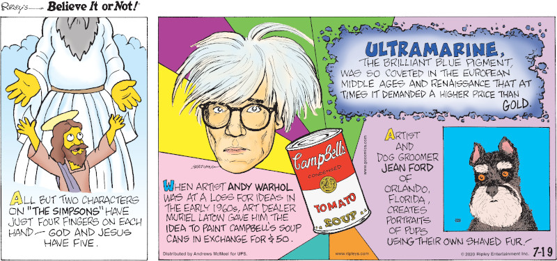 """1. All but two characters on """"The Simpsons"""" have just four fingers on each hand - God and Jesus have five. 2. When artist Andy Warhol was at a loss for ideas in the early 1960s, art dealer Muriel Latow gave him the idea to paint Campbell's soup cans in exchange for $50. 3. Ultramarine, the brilliant blue pigment, was so coveted in the European Middle Ages and Renaissance that at times it demanded a higher price than gold. 4. Artist and dog groomer Jean Ford of Orlando, Florida, creates portraits of pups using their own shaved fur!"""