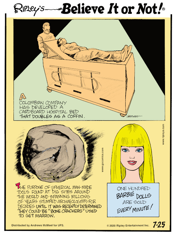 "1. A Colombian company has developed a cardboard hospital bed that doubles as a coffin. 2. The purpose of spherical man-made tools found at dig sites around the world and spanning millions of years stumped archaeologists for decades until it was recently determined they could be ""bone crackers"" used to get marrow. 3. One hundred Barbie Dolls are sold every minute!"