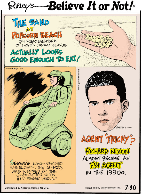 "1. The sand a Popcorn Beach on Fuerteventura of Spain's Canary Islands actually looks good enough to eat! 2. Segway's egg-shaped wheelchair, the S-Pod, was inspired by the gyrospheres seen in ""Jurassic World."" 3. Richard Nixon almost became an FBI agent in the 1930s."