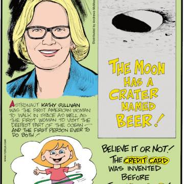 1. Astronaut Kathy Sullivan was the first American woman to walk in space as well as the first woman to visit the deepest part of the ocean - and the first person ever to do both! 2. The Moon has a crater named Beer! 3. Believe It or Not! The credit card was invented before the hula hoop!