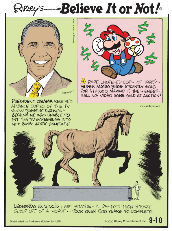 "1. President Obama received advance copies of the TV show ""Game of Thrones"" because he was unable to fit the TV screening into his busy work schedule. 2. A rare unopened copy of the 1985's Super Mario Bros. recently sold for $114,000, making it the highest-selling video game sold at auction! 3. Leonardo da Vinci's last statue - a 24-foot-high bronze sculpture of a horse - took over 500 years to complete."