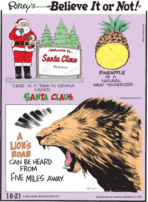 1. There is a town in Indiana named Santa Claus. 2. Pineapple is a natural meat tenderizer. 3. A lion's roar can be heard from five miles away.