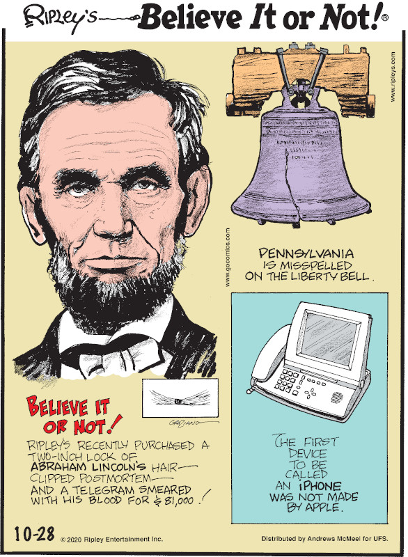 1. Believe It or Not! Ripley's recently purchased a two-inch lock of Abraham Lincoln's hair - clipped postmortem - and a telegram smeared with his blood for $81,000! 2. Pennsylvania is misspelled on the Liberty Bell. 3. The first device to be called an iPhone was not made by Apple.