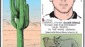 1. Saguaro cacti, the largest cacti in the U.S., are extremely slow-growing, sometimes reaching a height of just 1.5 inches in 10 years. 2. In 2018, baseball pitcher Oliver Drake played for five different MLB teams in the same season. Submitted by Richard Gibson, Lafayette, LA. 3. Coyotes and badgers sometimes hunt together.