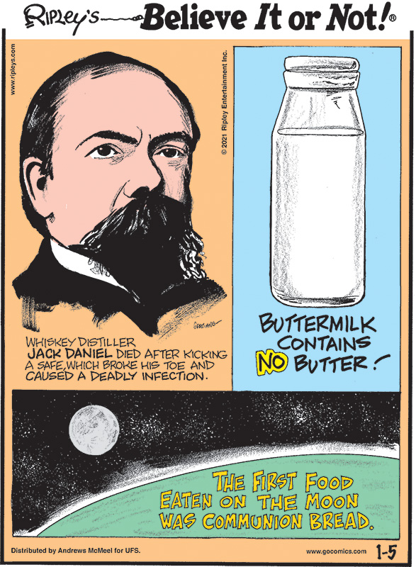 1. Whiskey distiller Jack Daniel died after kicking a safe, which broke his toe and caused a deadly infection. 2. Buttermilk contains no butter! 3. The first food eaten on the moon was communion bread.