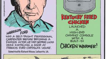 1. Harrison Ford was a self-taught professional carpenter before becoming a famous actor. He met George Lucas while installing a door at Francis Ford Coppola's house. Submitted by Richard Gibson, Lafayette, LA. 2. Kentucky Fried Chicken launched a high-end gaming console with a built-in chicken warmer! 3. On September 14, 2018, 42 dead or dying European starlings fell from the sky headfirst and landed on a highway south of Vancouver, Canada.