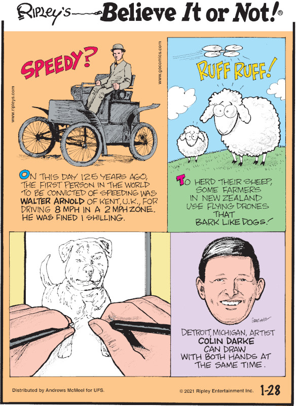 1. Speedy? On this day 125 years ago, the first person in the world to be convicted of speeding was Walter Arnold of Kent, U.K., for driving 8 mph in a 2 mph zone. He was fined 1 shilling. 2. Ruff Ruff! To herd their sheep, some farmers in New Zealand use flying drones that bark like dogs! 3. Detroit, Michigan, artist Colin Darke can draw with both hands at the same time.