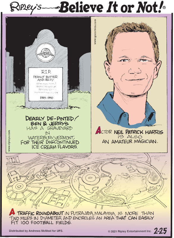 1. Dearly De-Pinted! Ben & Jerry's has a graveyard in Waterbury, Vermont, for their discontinued ice cream flavors. 2. Actor Neil Patrick Harris is also an amateur magician. 3. A traffic roundabout in Putrajaya, Malaysia, is more than two miles in diameter and encircles an area that can easily fit 100 football fields.