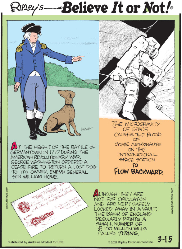 1. At the height of the Battle of Germantown in 1777 during the American Revolutionary War, George Washington ordered a cease-fire to return a lost dog to its owner, enemy general Sir William Howe. 2. The microgravity of space causes the blood of some astronauts on the International Space Station to flow backward. 3. Although they are not for circulation and are kept safely locked away in a vault, the Bank of England regularly prints a small number of £100 million bills called Titans.