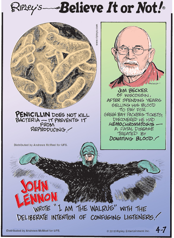 "1. Penicillin does not kill bacteria - it prevents it from reproducing! 2. Jim Becker of Wisconsin, after spending years selling his blood to pay for Green Bay Packers tickets, discovered he had hemochromatosis - a fatal diseased treated by donating blood! 3. John Lennon wrote ""I Am The Walrus"" with the deliberate intention of confusing listeners!"