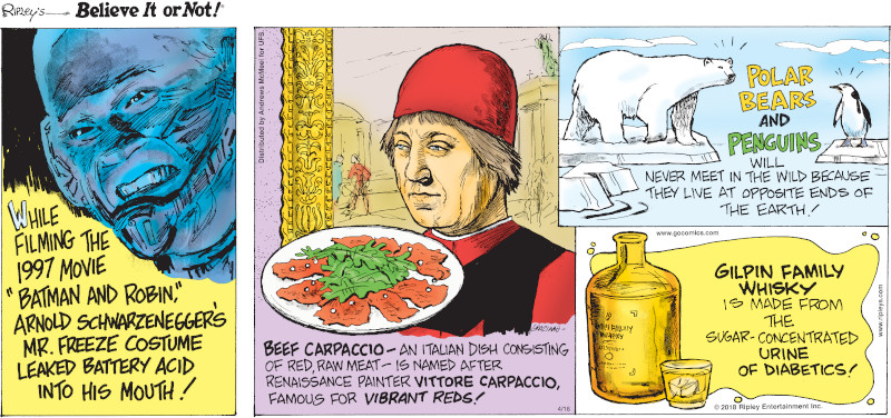 "1. While filming the 1997 movie ""Batman and Robin,"" Arnold Schwarzenegger's Mr. Freeze costume leaked battery acid into his mouth! 2. Beef carpaccio - an Italian dish consisting of red, raw meat - is named after Renaissance painter Vittore Carpaccio, famous for vibrant reds! 3. Polar bears and penguins will never meet in the wild because they live at opposite ends of the earth! 4. Gilpin Family Whisky is made from the sugar-concentrated urine of diabetics!"