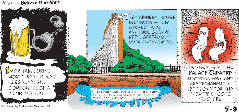 1. In Britain during World War I, it was illegal to buy someone else a drink in a pub. 2. The thinnest house in London is just six feet wide and1,000 square feet, spread out over five stories. 3. There are more than 20 subterranean rivers flowing beneath the streets of London, England. 4. Two seats at the Palace Theatre in London, England are permanently left down for the theatre ghosts to sit in.