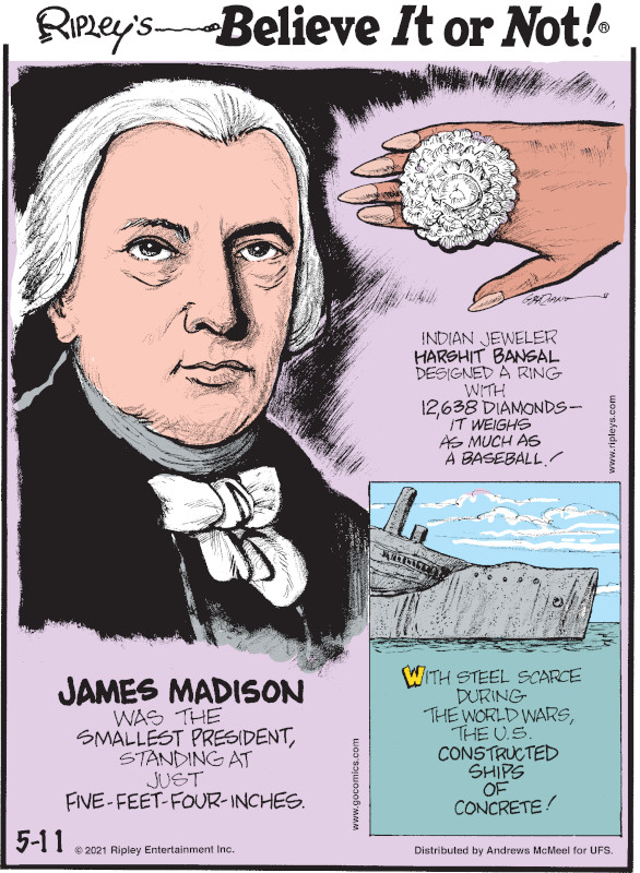 1. James Madison was the smallest president, standing at just five-feet-four-inches. 2. Indian jeweler Harshit Bansal designed a ring with 12,638 diamonds - it weighs as much as a baseball! 3. With steel scarce during the World Wars, the U.S. constructed ships of concrete!