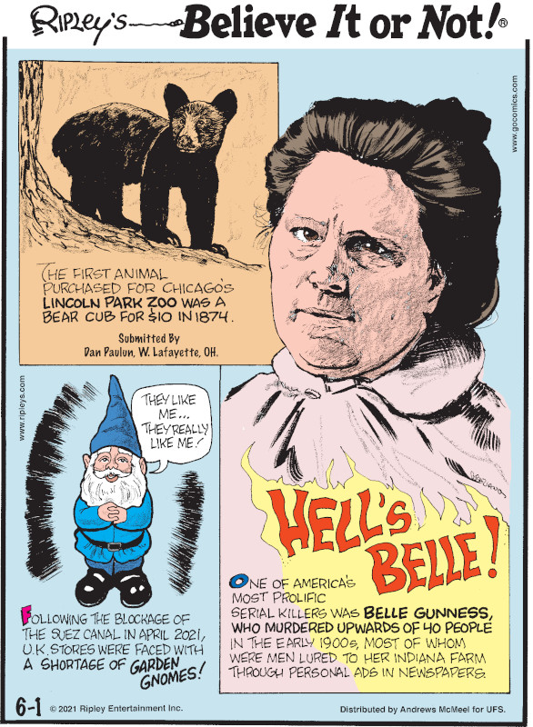 1. The first animal purchased for Chicago's Lincoln Park Zoo was a bear cub for $10 in 1874. Submitted by Dan Paulun, W. Lafayette, OH. 2. Following the blockage of the Suez Canal in April 2021, U.K. stores were faces with a shortage of garden gnomes! 3. Hell's Belle! One of America's most prolific serial killers was Belle Gunness, who murdered upwards of 40 people in the early 1900s, most of whom were men lured to her Indiana farm through personal ads in newspapers.