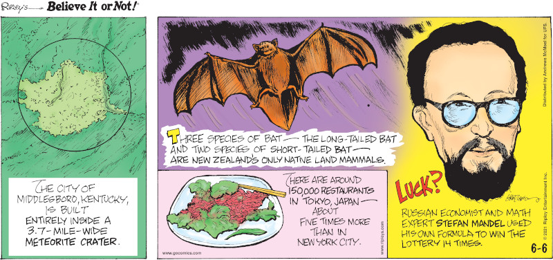 1. The city of Middlesboro, Kentucky, is built entirely inside a 3.7-mile-wide meteorite crater. 2. Three species of bat - the long-tailed bat and two species of short-tailed bat - are New Zealand's only native land mammals. 3. There are around 150,000 restaurants in Tokyo, Japan - about five times more than in New York City. 4. Luck? Russian economist and math expert Stefan Mandel used his own formula to win the lottery 14 times.