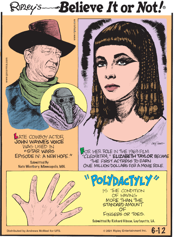 """1. Late cowboy actor John Wayne's voice was used in """"Star Wars Episode IV: A New Hope."""" Submitted by Nate Westbury, Minneapolis, MN. 2. For her role in the 1963 film """"Cleopatra,"""" Elizabeth Taylor became the first actress to earn one million dollars for a movie role. 3. """"Polydactyly"""" is the condition of having more than the standard amount of fingers or toes. Submitted by Richard Gibson, Layfayette, LA."""