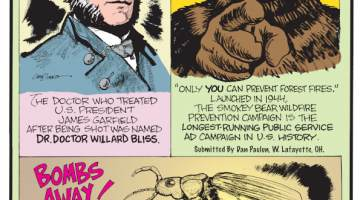"""1. The doctor who treated U.S. President James Garfield after being shot was named Dr. Doctor Willard Bliss. 2. """"Only you can prevent forest fires."""" Launched in 1944, the Smokey Bear Wildfire Prevention Campaign is the longest-running public service ad campaign in U.S. history. Submitted by Dan Paulun, W. Lafayette, OH. 3. Bombs Away! When threatened, bombardier beetles spray a noxious, burning chemical from their abdomen. Submitted by Richard Gibson, Lafayette, LA."""