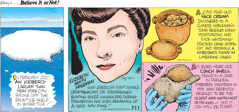 1. In February 2021, an iceberg larger than New York City broke off the brunt ice shelf in Antarctica! 2. Elizebeth Smith Friedman was America's first female cryptanalyst, or codebreaker, busting booze smugglers during prohibition and even breaking up a Nazi spy ring! 3. A 2,700-year-old face cream discovered in a Chinese nobleman's tomb revealed early moisturizing and face-whitening practices using animal fat and moonmilk, a substance found in limestone caves. 4. An 18,000-year-old conch shell found in a cave in France's Pyrenees Mountains in 1931 was recently revealed to be the oldest wind instrument of its kind - and it can still be played!