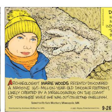 1. Drinking alcohol was not illegal during Prohibition. 2. Archaeologist Marie Woods recently discovered a massive 165-million-year-old dinosaur footprint, likely created by a megalosaurus, on the coast of Yorkshire while she was out collecting shellfish. Submitted by Nate Westbury, Minneapolis, MN. 3. Diamonds were first mined in India, where they were being traded around 2,400 years ago. 4. Shoes can take up to 1,000 years to break down in a landfill.