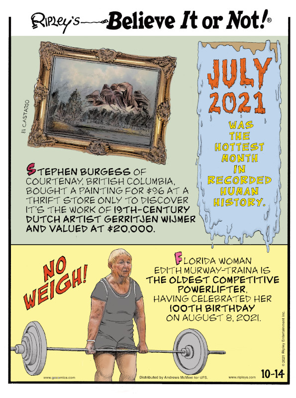1. Stephen Burgess of Courtenay, British Columbia, bought a painting for $96 at a thrift store only to discover it's the work of 19th-century Dutch artist Gerritjen Wijmer and valued at $20,000. 2. July 2021 was the hottest month in recorded human history. 3. No Weigh! Florida woman Edith Murway-Traina is the oldest competitive powerlifter, having celebrated her 100th birthday on August 8, 2021.
